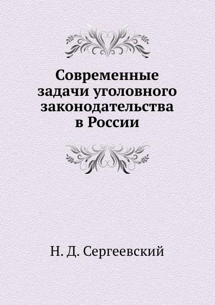 Н.Д. Сергеевский Современные задачи уголовного законодательства в России