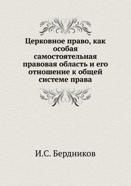 И.С. Бердников Церковное право, как особая самостоятельная правовая область и его отношение к общей системе права
