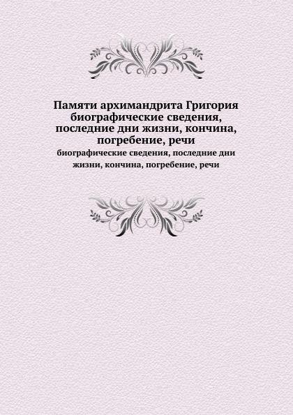Неизвестный автор Памяти архимандрита Григория. биографические сведения, последние дни жизни, кончина, погребение, речи