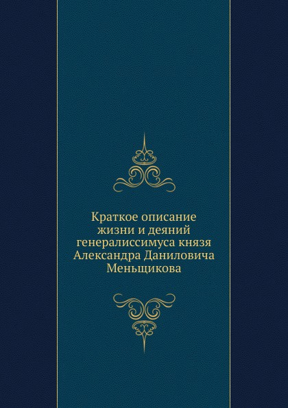 Неизвестный автор Краткое описание жизни и деяний генералиссимуса князя Александра Даниловича Меньщикова