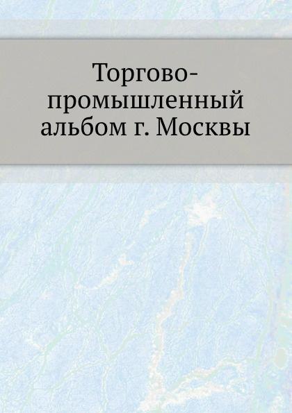 Неизвестный автор Торгово-промышленный альбом г. Москвы