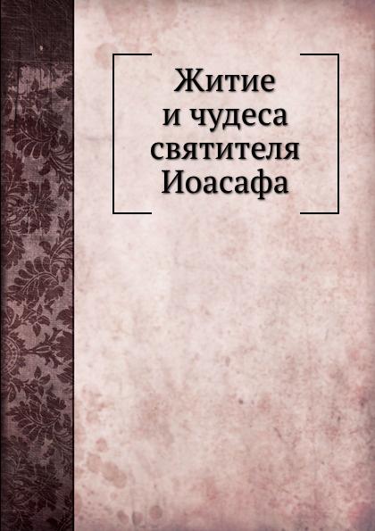 Неизвестный автор Житие и чудеса святителя Иоасафа