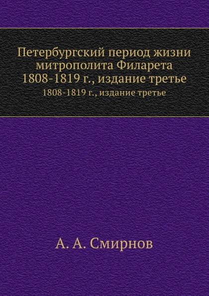 А.А. Смирнов Петербургский период жизни митрополита Филарета. 1808-1819 г., издание третье