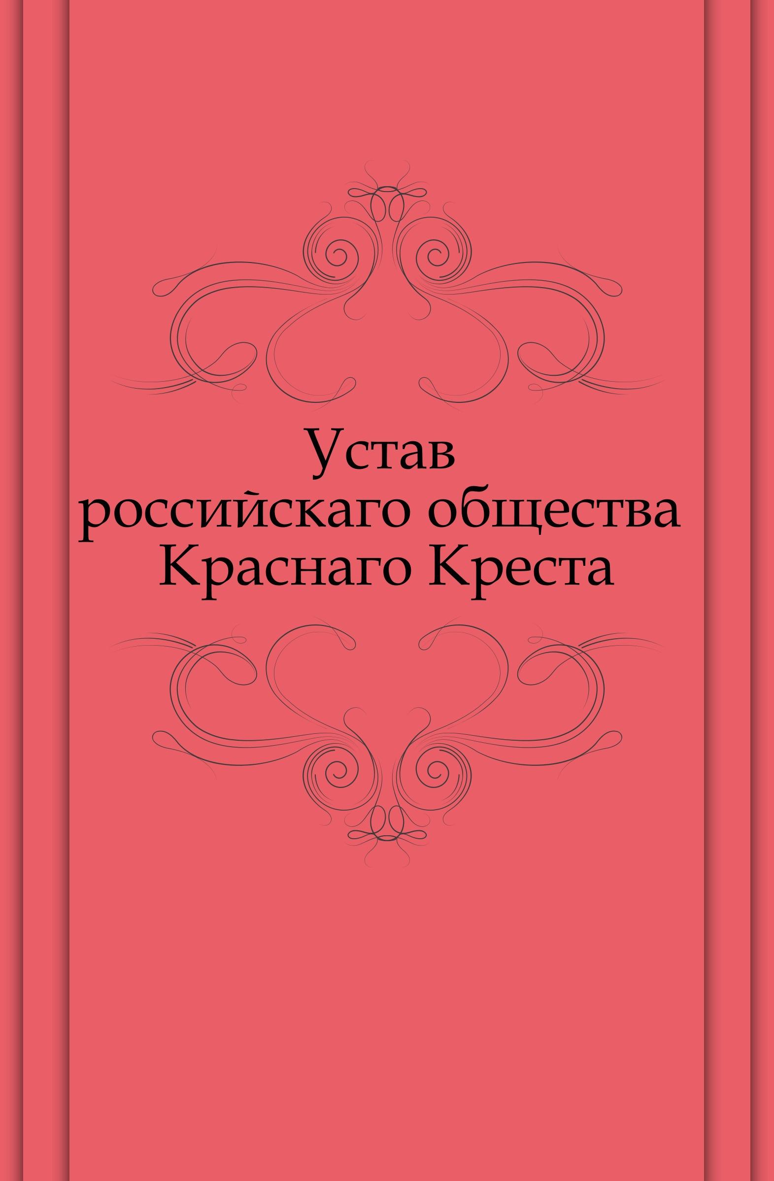 Неизвестный автор Устав российскаго общества Краснаго Креста неизвестный автор устав российскаго общества краснаго креста
