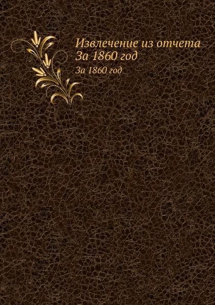 Неизвестный автор Извлечение из отчета. За 1860 год отсутствует извлечение из всеподданейшего отчета об археологических розысканиях в 1853 году