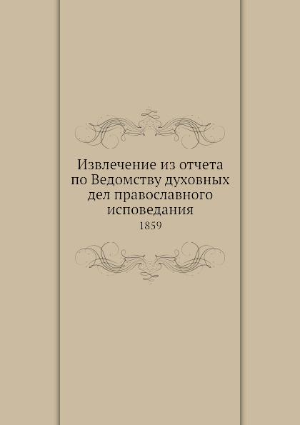 Неизвестный автор Извлечение из отчета по Ведомству духовных дел православного исповедания. 1859 отсутствует извлечение из всеподданейшего отчета об археологических розысканиях в 1853 году
