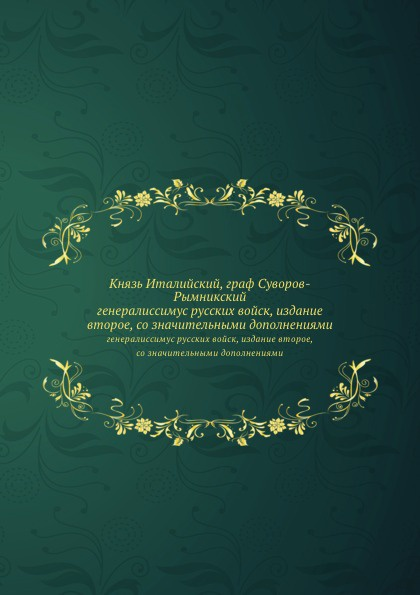 Неизвестный автор Князь Италийский, граф Суворов-Рымникский. генералиссимус русских войск, издание второе, со значительными дополнениями
