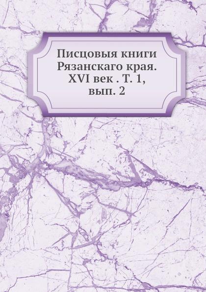 Неизвестный автор Писцовыя книги Рязанскаго края. XVI век . Т. 1, вып. 2