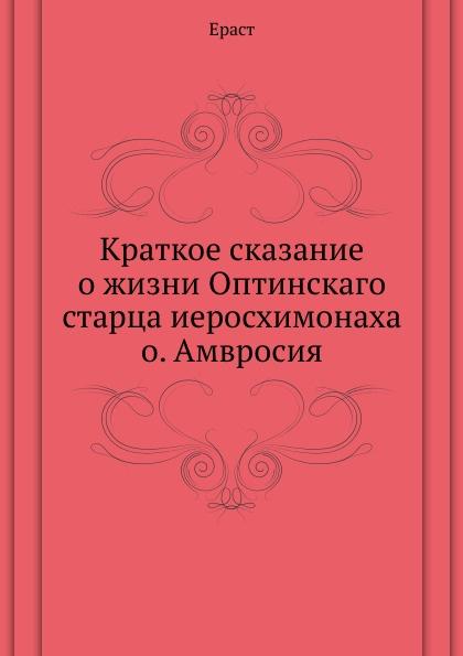 Ераст Краткое сказание о жизни Оптинскаго старца иеросхимонаха о. Амвросия