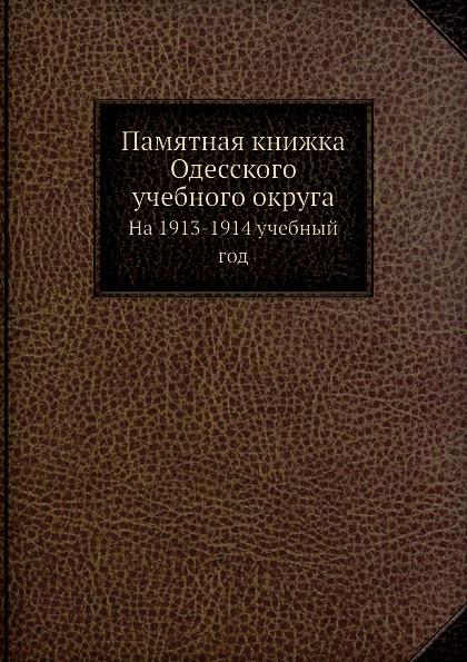 Неизвестный автор Памятная книжка Одесского учебного округа. На 1913-1914 учебный год
