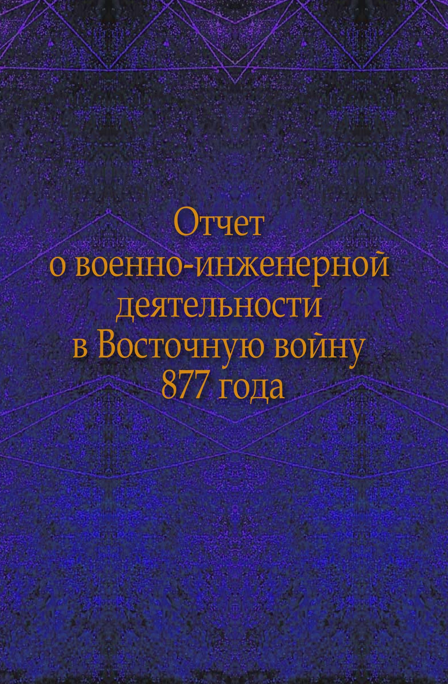 Неизвестный автор Отчет о военно-инженерной деятельности в Восточную войну 1877 года описание боевой жизни в минувшую войну 1877 1878 годов 2 го кавказского стрелкового батальона