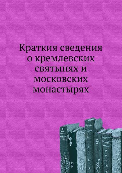 Неизвестный автор Краткия сведения о кремлевских святынях и московских монастырях успенский собор
