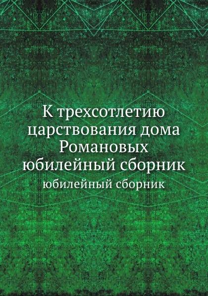 Неизвестный автор К трехсотлетию царствования дома Романовых. юбилейный сборник н и парвицкий к трехсотлетию царствования дома романовых воспоминания о прошлом