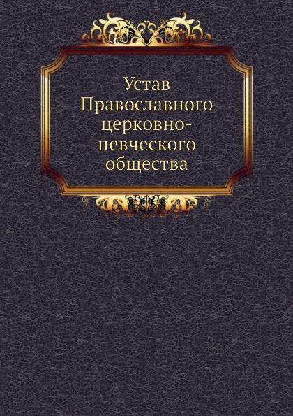 Неизвестный автор Устав Православного церковно-певческого общества неизвестный автор устав кавказскаго общества содействия развитию лечебных мест