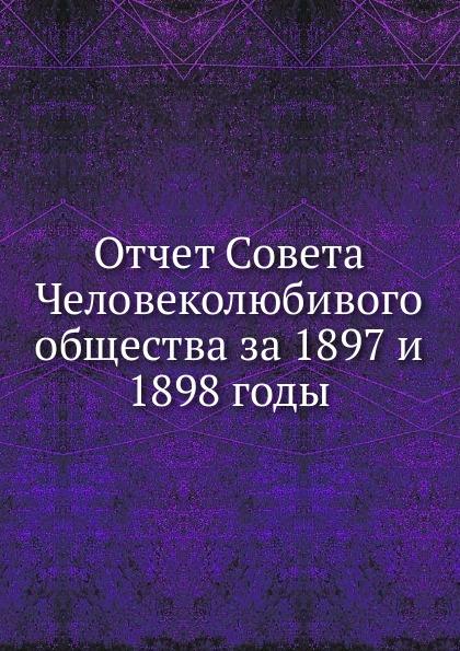 Неизвестный автор Отчет Совета Человеколюбивого общества за 1897 и 1898 годы неизвестный автор всеподданнейший отчет императорского человеколюбивого общества за 1847 год