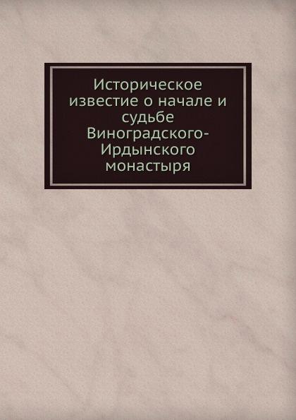 Неизвестный автор Историческое известие о начале и судьбе Виноградского-Ирдынского монастыря отсутствует историческое известие о раскольниках