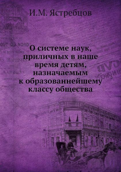 И.М. Ястребцов О системе наук, приличных в наше время детям, назначаемым к образованнейшему классу общества