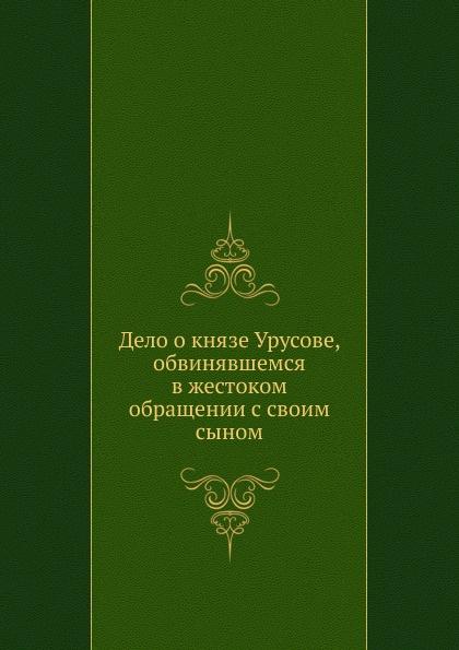 Неизвестный автор Дело о князе Урусове, обвинявшемся в жестоком обращении с своим сыном