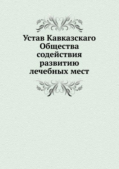 Неизвестный автор Устав Кавказскаго Общества содействия развитию лечебных мест неизвестный автор устав кавказскаго общества содействия развитию лечебных мест