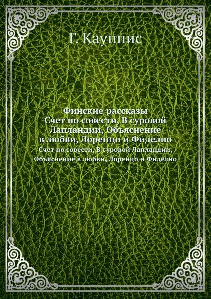 Г. Кауппис Финские рассказы. Счет по совести, В суровой Лапландии, Объяснение в любви, Лоренцо и Фиделио