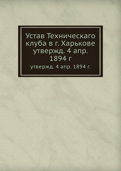 Устав Техническаго клуба в г. Харькове. утвержд. 4 апр. 1894 г.