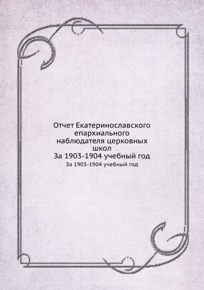 священник Н. Рубанистый Отчет Екатеринославского епархиального наблюдателя церковных школ. За 1903-1904 учебный год