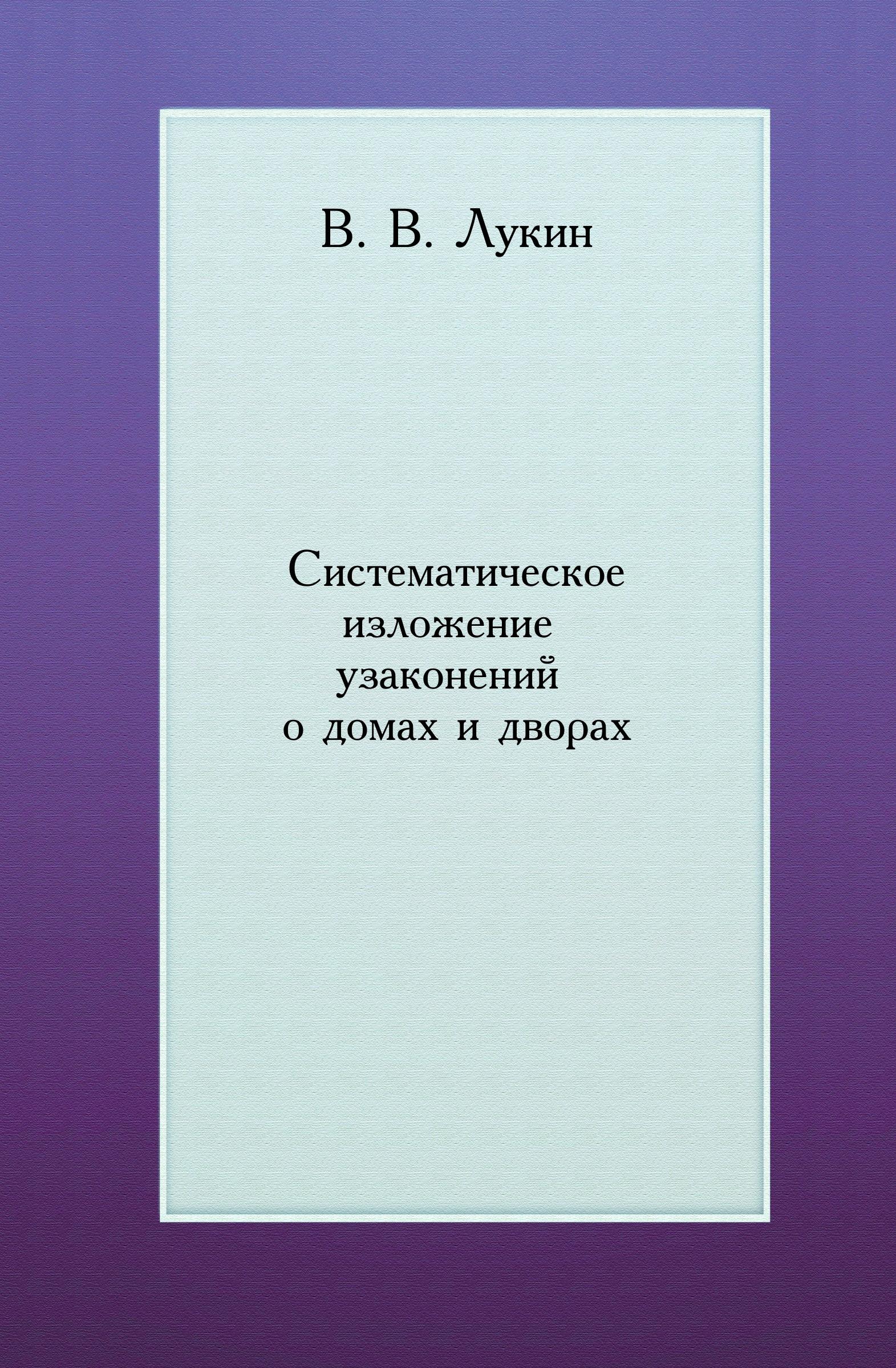 В.В. Лукин Систематическое изложение узаконений о домах и дворах