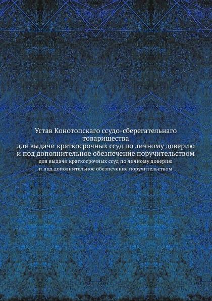 Неизвестный автор Устав Конотопскаго ссудо-сберегательнаго товарищества. для выдачи краткосрочных ссуд по личному доверию и под дополнительное обезпечение поручительством