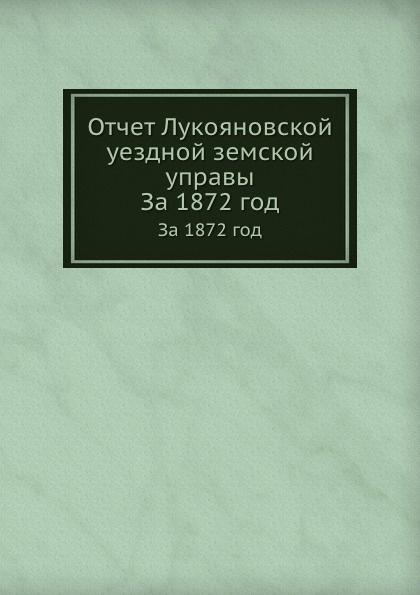 Неизвестный автор Отчет Лукояновской уездной земской управы. За 1872 год неизвестный автор отчет медицинского департамента за 1886 год