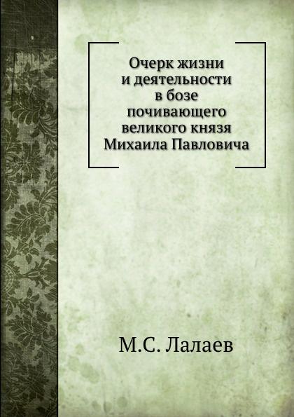 М.С. Лалаев Очерк жизни и деятельности в бозе почивающего великого князя Михаила Павловича