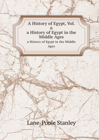 S. Lane-Poole A History of Egypt, Vol. 6. a History of Egypt in the Middle Ages s lane poole a history of egypt vol 6 a history of egypt in the middle ages