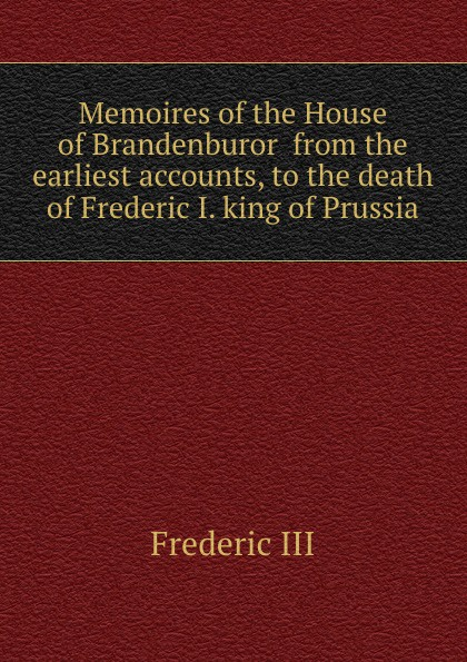 Frederic III Memoires of the House of Brandenburor from the earliest accounts, to the death of Frederic I. king of Prussia frederic iii memoires of the house of brandenburor
