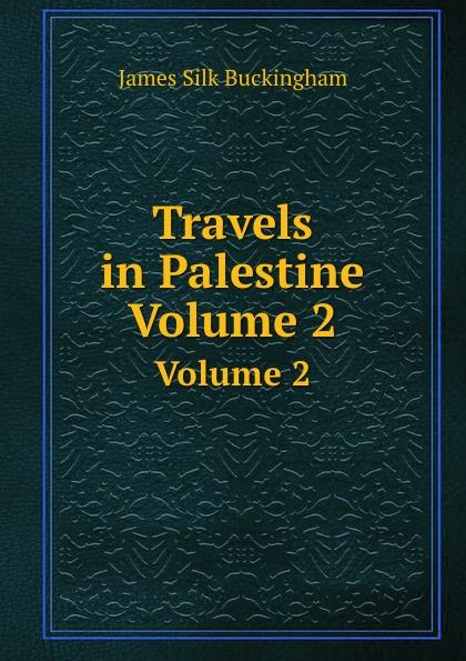 J. Buckingham Silk Travels in Palestine. Volume 2 james silk buckingham travels among the arab tribes
