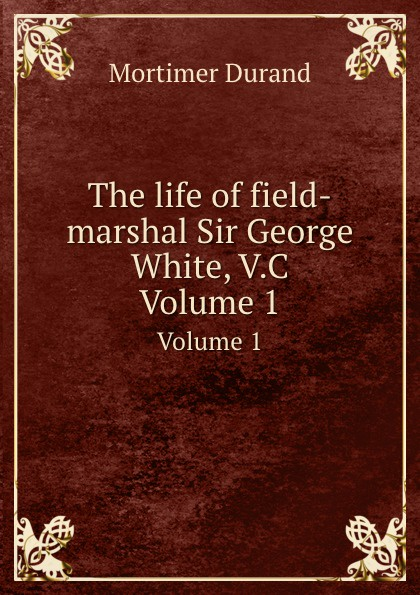 M. Durand The life of field-marshal Sir George White, V.C. Volume 1 scott w life of napoleon volume 1