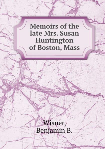 B.B. Wisner Memoirs of the late Mrs. Susan Huntington of Boston, Mass. benjamin wisner memoirs of the late mrs susan huntington