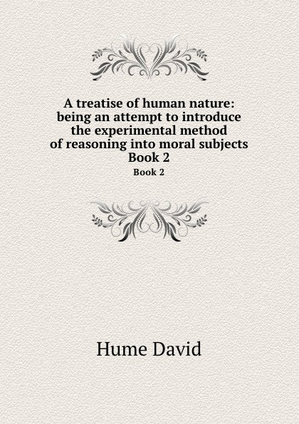 D. Hume A treatise of human nature: being an attempt to introduce the experimental method of reasoning into moral subjects. Book 2