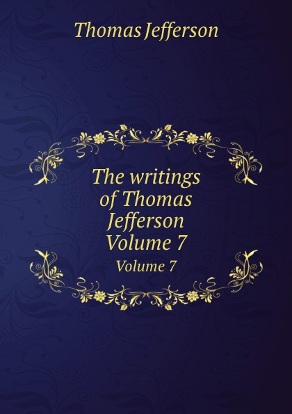T. Jefferson The writings of Thomas Jefferson. Volume 7 thomas jefferson autobiography of thomas jefferson