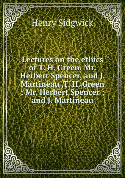 H. Sidgwick Lectures on the ethics of T. H. Green, Mr. Herbert Spencer, and J. Martineau ,T. H. Green ; Mr. Herbert Spencer ; and J. Martineau spencer herbert the data of ethics
