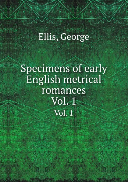 G. Ellis Specimens of early English metrical romances. Vol. 1 george ellis specimens of early english metrical romances vol 2
