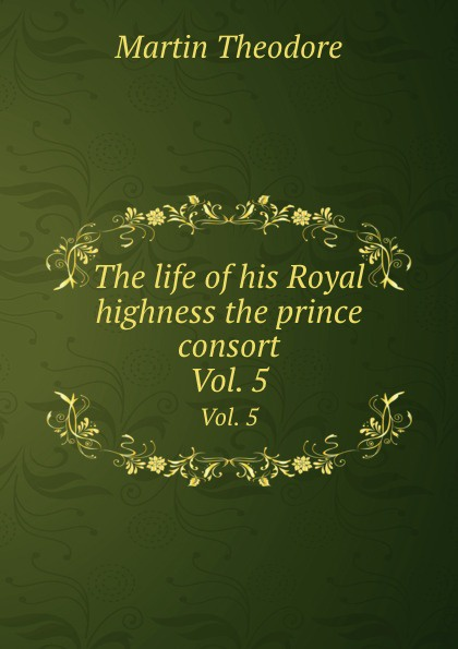 M. Theodore The life of his Royal highness the prince consort. Vol. 5 theodore martin the life of his royal highness the prince consort