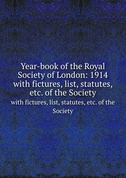 Year-book of the Royal Society of London: 1914. with fictures, list, statutes, etc. of the Society thomas sprat the history of the royal society of london for the improving of natural knowledge