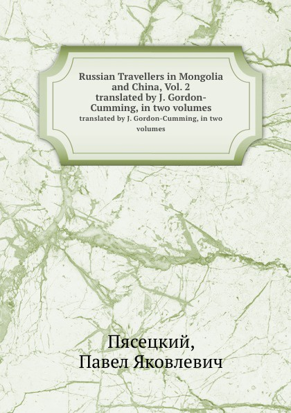 П.Я. Пясецкий Russian Travellers in Mongolia and China, Vol. 2. translated by J. Gordon-Cumming, in two volumes