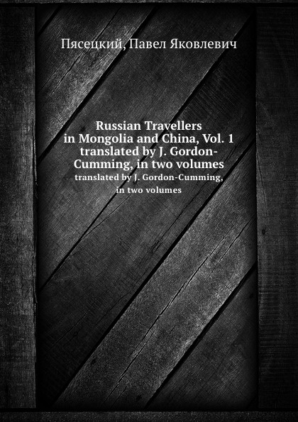 П.Я. Пясецкий Russian Travellers in Mongolia and China, Vol. 1. translated by J. Gordon-Cumming, in two volumes