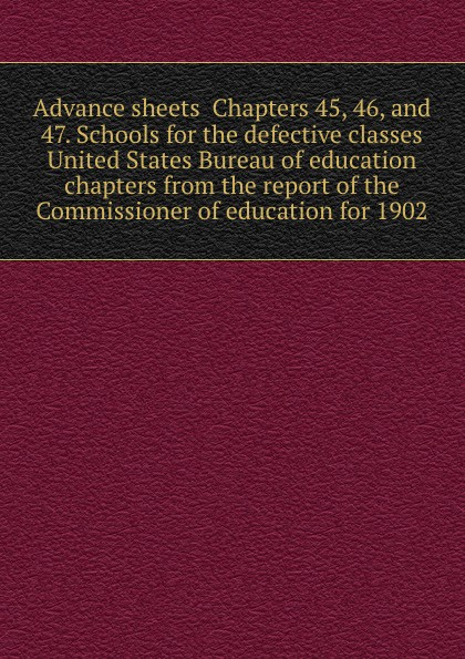 Advance sheets Chapters 45, 46, and 47. Schools for the defective classes United States Bureau of education chapters from the report of the Commissioner of education for 1902