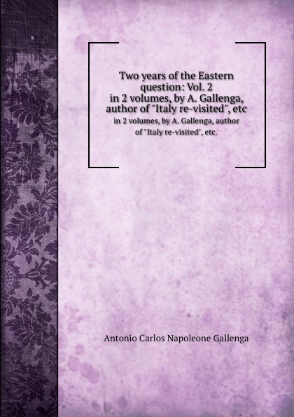 A.C.N. Gallenga Two years of the Eastern question: Vol. 2. in 2 volumes, by A. Gallenga, author of Italy re-visited, etc.