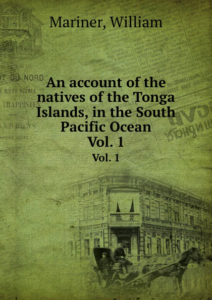 W. Mariner An account of the natives of the Tonga Islands, in the South Pacific Ocean. Vol. 1 william mariner an account of the natives of the tonga islands in the south pacific ocean vol 2