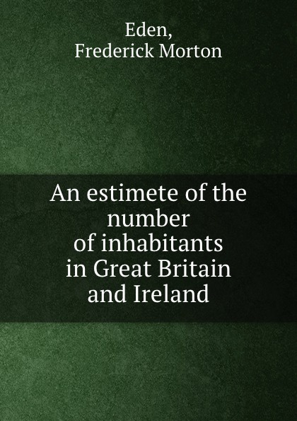 F.M. Eden An estimete of the number of inhabitants in Great Britain and Ireland frederick morton eden an estimete of the number of inhabitants in great britain and ireland