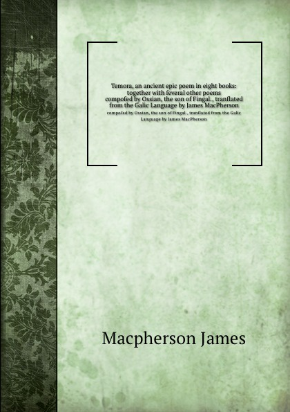 J. Macpherson Temora, an ancient epic poem in eight books: together with several other poems. composed by Ossian, the son of Fingal., translated from the Galic Language by James MacPherson j macpherson temora an ancient epic poem in eight books together with several other poems composed by ossian the son of fingal translated from the galic language by james macpherson