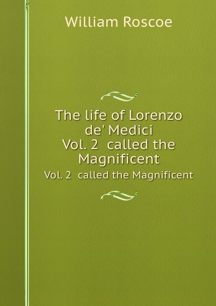 W. Roscoe The life of Lorenzo de. Medici. Vol. 2 called the Magnificent william roscoe the life of lorenzo de medici called the magnificent vol 1