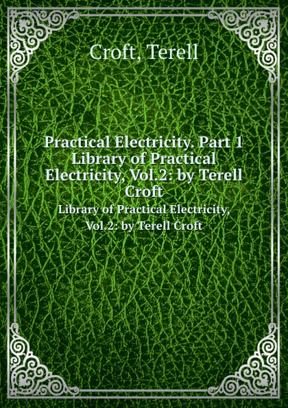 T. Croft Practical Electricity. Part 1. Library of Practical Electricity, Vol.2: by Terell Croft american electricians handbook